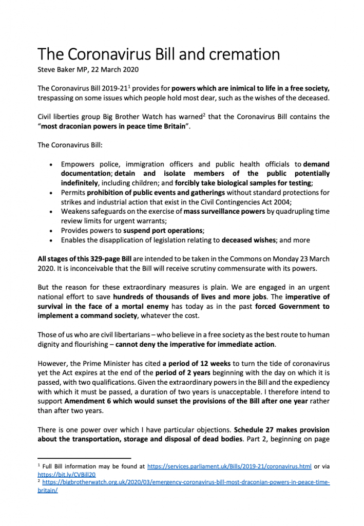"The Coronavirus Bill 2019-21 provides for powers which are inimical to life in a free society, trespassing on some issues which people hold most dear, such as the wishes of the deceased. Civil liberties group Big Brother Watch has warned that the Coronavirus Bill contains the ""most draconian powers in peace time Britain"". The Coronavirus Bill: • Empowers police, immigration officers and public health officials to demand documentation; detain and isolate members of the public potentially indefinitely, including children; and forcibly take biological samples for testing; • Permits prohibition of public events and gatherings without standard protections for strikes and industrial action that exist in the Civil Contingencies Act 2004; • Weakens safeguards on the exercise of mass surveillance powers by quadrupling time review limits for urgent warrants; • Provides powers to suspend port operations; • Enables the disapplication of legislation relating to deceased wishes; and more All stages of this 329-page Bill are intended to be taken in the Commons on Monday 23 March 2020. It is inconceivable that the Bill will receive scrutiny commensurate with its powers. But the reason for these extraordinary measures is plain. We are engaged in an urgent national effort to save hundreds of thousands of lives and more jobs. The imperative of survival in the face of a mortal enemy has today as in the past forced Government to implement a command society, whatever the cost. Those of us who are civil libertarians – who believe in a free society as the best route to human dignity and flourishing – cannot deny the imperative for immediate action. However, the Prime Minister has cited a period of 12 weeks to turn the tide of coronavirus yet the Act expires at the end of the period of 2 years beginning with the day on which it is passed, with two qualifications. Given the extraordinary powers in the Bill and the expediency with which it must be passed, a duration of two years is unacceptable. I therefore intend to support Amendment 6 which would sunset the provisions of the Bill after one year rather than after two years. There is one power over which I have particular objections. Schedule 27 makes provision about the transportation, storage and disposal of dead bodies. Part 2, beginning on page 316, provides for directions and other measures to address a lack of capacity to deal with dead bodies. Clause 5 provides for the disapplication of legislation relating to deceased's wishes: 5 The following do not apply to a designated local authority— (a) section 46(3) of the Public Health (Control of Disease) Act 1984 (local authority not to cause body to be cremated under that section contrary to the wishes of the deceased); With similar provisions for Northern Ireland and Belfast Crematorium. This provision means that ¬– in an extreme contingency scenario in which a local authority has insufficient capacity to deal with dead bodies – bodies may be cremated contrary to the wishes of the deceased. I believe it is also possible under the Bill that people could be buried who wish to be cremated and I seek confirmation on that point. In either case, I consider it extremely undesirable that the deceased's wishes should be overturned. Matters of the hereafter are unknown and unknowable. Reasonable people disagree and will continue to. But our society holds dear the principle that the wishes of a deceased person should be respected, whatever their faith or none. I know that Muslims in my constituency are particularly exercised about this provision. The Memorandum to the Joint Committee on Human Rights refers. It reads at paragraph 179: In extremis it may be necessary to bury or cremate bodies out of the area desired by the family and if that is not possible it may be necessary to bury or cremate even if the family wished the alternative (cremate rather than bury or bury rather than cremate). However, this would be a last resort, where there is not an identifiable alternative and if health and safety requirements on storage/disposal of bodies require that. The Government argues that ""the policy is a proportionate way of responding to a legitimate aim of public safety and dignity in death in the wake of the Coronavirus pandemic given the need to strike a balance between the public interests and the interests of family life."" They also refer to the protections of the Convention rights. However, the idea that people might be cremated against their wishes is causing widespread alarm in my constituency, possibly exacerbated by unreasonable provocation. That is why I am supporting the manuscript amendment tabled by the Hon Lady for Bradford West, which provides that: where a deceased is to be cremated and it goes against their religious belief the designated authority must consult the next of kin or Power of Attorney or the relevant local faith institution in so far as reasonably possible to find a suitable alternative before proceeding with the cremation Knowing local councilors and council officials as I do, I think it inconceivable that people in Wycombe would be cremated against their wishes without consultation or that it would be contemplated if there were any alternative. Nevertheless, I think it right that this reasonable amendment should be adopted to provide reassurance about the actions a designated authority would take even in the most extreme contingency. I note that my church has ceased to meet at this time, as have our mosques. I do not wish to be buried but I understand that in extremis, burial is more likely to be a solution to a lack of capacity than cremation. I know that our local councilors and officials are already making provision to increase capacity, including for Muslim burials in Wycombe. Moreover, dramatic steps are being taken to reduce the scale of this disease. I therefore think it most unlikely that anyone in Wycombe would suffer having their wishes overturned when deceased. I will support the amendment to provide additional reassurance but in any event I will support the Bill containing the necessary contingency powers to preserve public safety whatever the scale of the disease and death from it. All reasonable people should too."